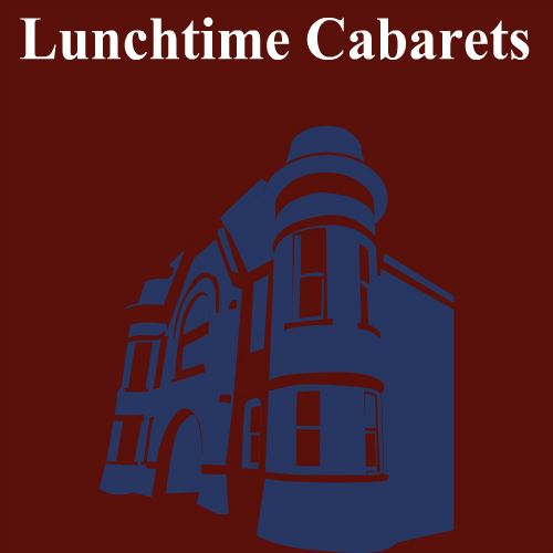 CLICK HERE for information about upcoming Lunchtime Cabarets